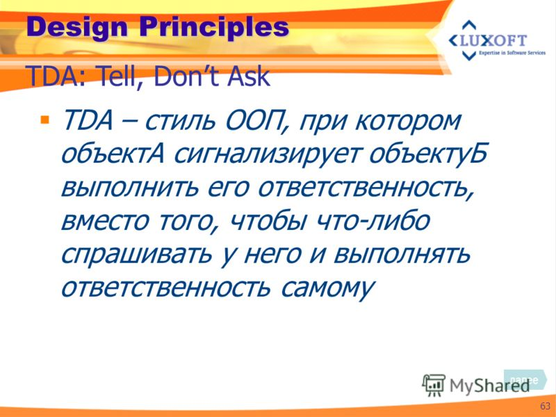 Design Principles TDA – стиль ООП, при котором объектА сигнализирует объектуБ выполнить его ответственность, вместо того, чтобы что-либо спрашивать у него и выполнять ответственность самому 63 TDA: Tell, Dont Ask далее