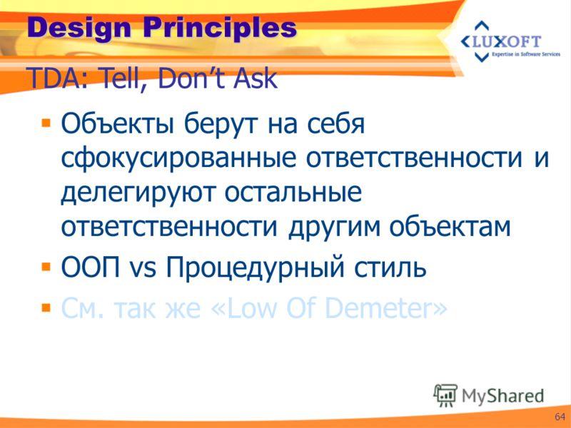 Design Principles Объекты берут на себя сфокусированные ответственности и делегируют остальные ответственности другим объектам ООП vs Процедурный стиль См. так же «Low Of Demeter» 64 TDA: Tell, Dont Ask
