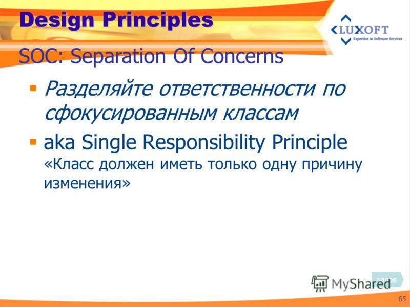 Design Principles Разделяйте ответственности по сфокусированным классам aka Single Responsibility Principle «Класс должен иметь только одну причину изменения» 65 SOC: Separation Of Concerns далее