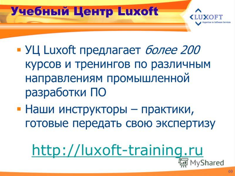 Учебный Центр Luxoft УЦ Luxoft предлагает более 200 курсов и тренингов по различным направлениям промышленной разработки ПО Наши инструкторы – практики, готовые передать свою экспертизу 69 http://luxoft-training.ru