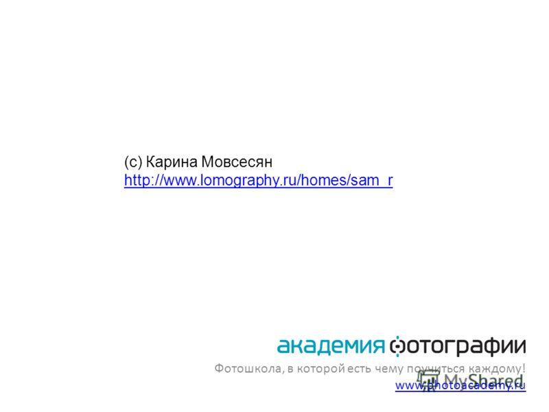 Фотошкола, в которой есть чему поучиться каждому! www.photoacademy.ru www.photoacademy.ru (с) Карина Мовсесян http://www.lomography.ru/homes/sam_r http://www.lomography.ru/homes/sam_r