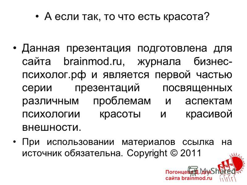 А если так, то что есть красота? Данная презентация подготовлена для сайта brainmod.ru, журнала бизнес- психолог.рф и является первой частью серии презентаций посвященных различным проблемам и аспектам психологии красоты и красивой внешности. При исп
