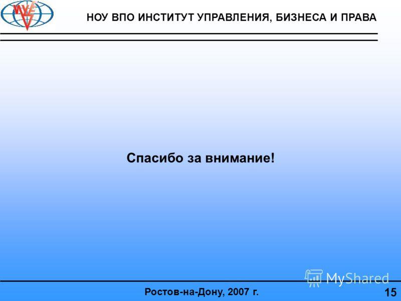 Спасибо за внимание! 15 Ростов-на-Дону, 2007 г. НОУ ВПО ИНСТИТУТ УПРАВЛЕНИЯ, БИЗНЕСА И ПРАВА