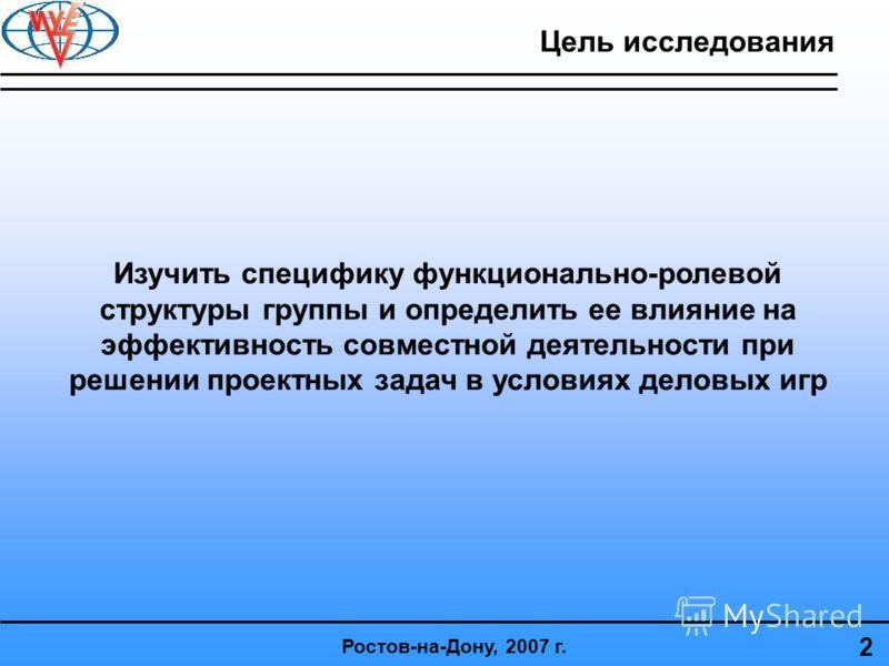 Изучить специфику функционально-ролевой структуры группы и определить ее влияние на эффективность совместной деятельности при решении проектных задач в условиях деловых игр 2 Цель исследования Ростов-на-Дону, 2007 г.