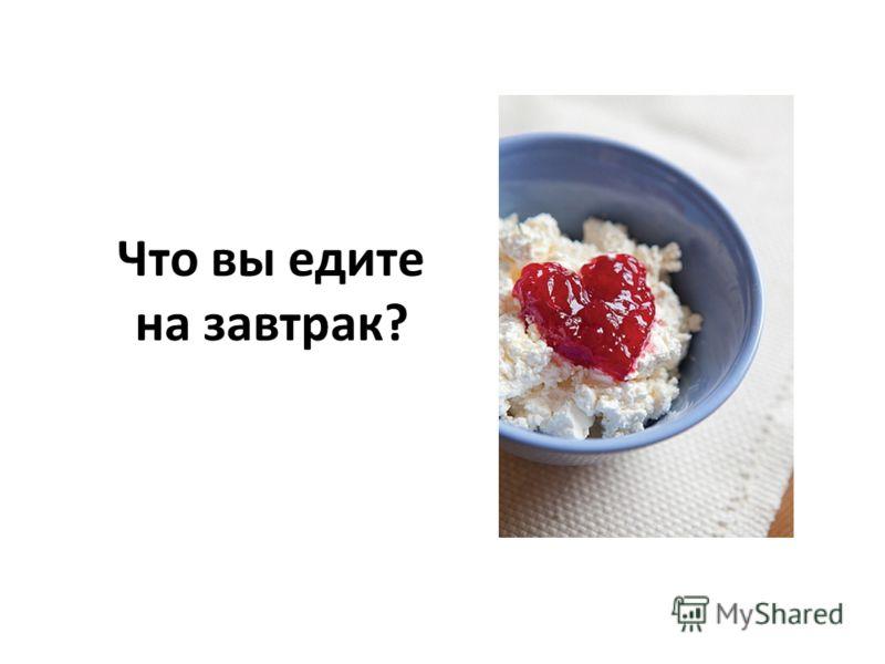 Что вы едите на завтрак?