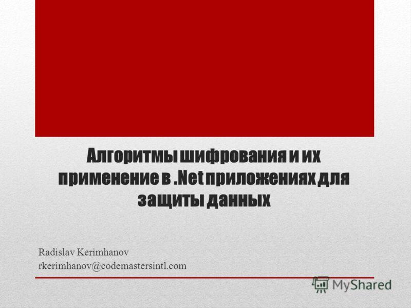 Алгоритмы шифрования и их применение в.Net приложениях для защиты данных Radislav Kerimhanov rkerimhanov@codemastersintl.com