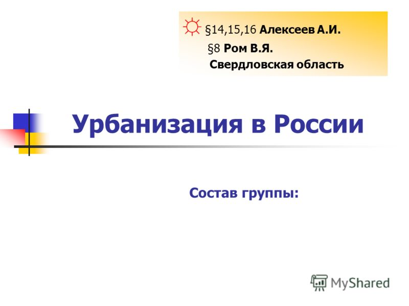 Урбанизация в России §14,15,16 Алексеев А.И. §8 Ром В.Я. Свердловская область Состав группы: