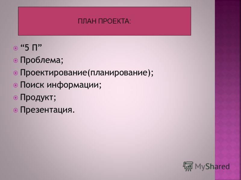 5 П Проблема; Проектирование(планирование); Поиск информации; Продукт; Презентация. ПЛАН ПРОЕКТА: