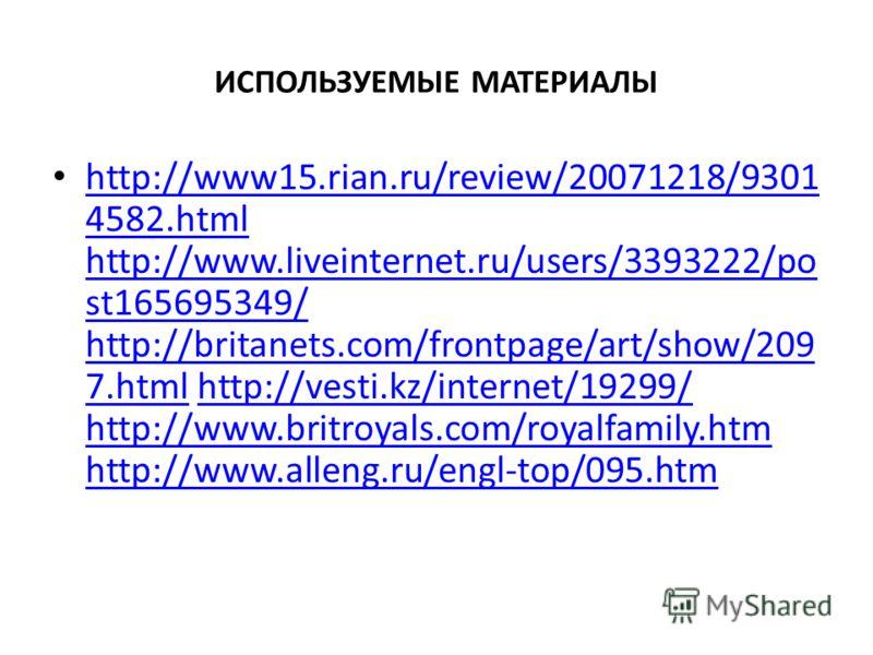 ИСПОЛЬЗУЕМЫЕ МАТЕРИАЛЫ http://www15.rian.ru/review/20071218/9301 4582.html http://www.liveinternet.ru/users/3393222/po st165695349/ http://britanets.com/frontpage/art/show/209 7.html http://vesti.kz/internet/19299/ http://www.britroyals.com/royalfami