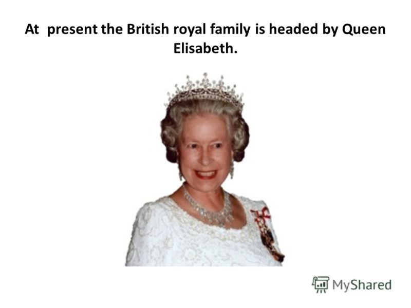 At present the British royal family is headed by Queen Elisabeth.
