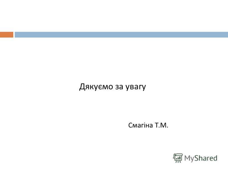 Дякуємо за увагу Смагіна Т. М.