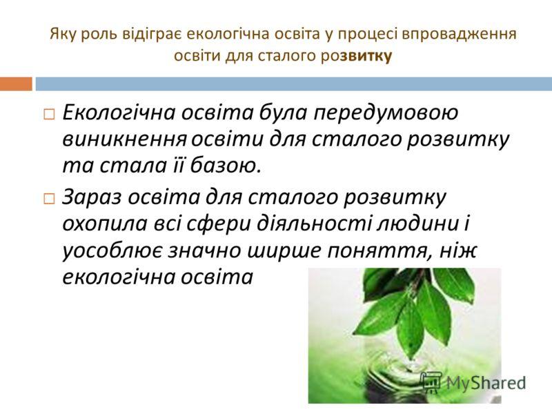 Яку роль відіграє екологічна освіта у процесі впровадження освіти для сталого розвитку Екологічна освіта була передумовою виникнення освіти для сталого розвитку та стала її базою. Зараз освіта для сталого розвитку охопила всі сфери діяльності людини