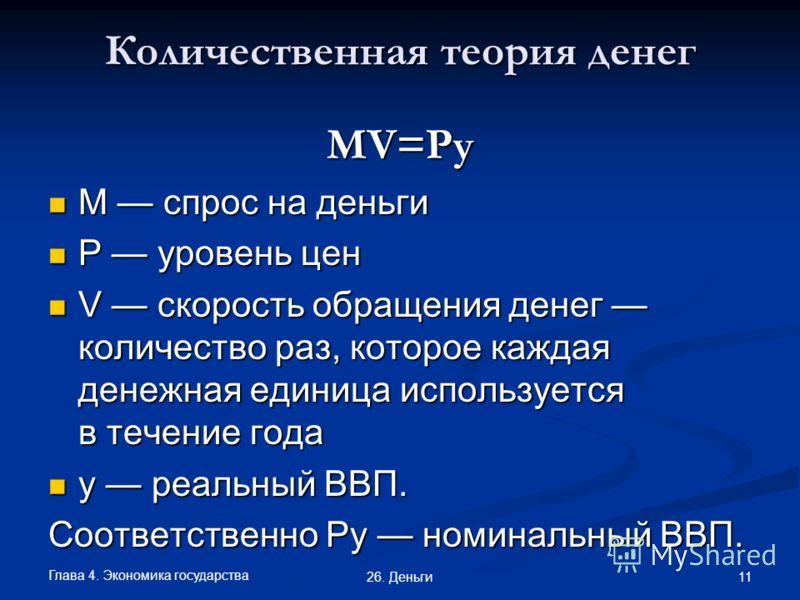 Глава 4. Экономика государства 11 26. Деньги Количественная теория денег MV=Py M спрос на деньги M спрос на деньги Р уровень цен Р уровень цен V скорость обращения денег количество раз, которое каждая денежная единица используется в течение года V ск