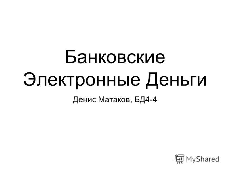 Банковские Электронные Деньги Денис Матаков, БД4-4