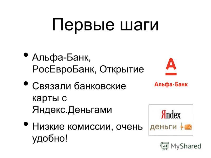 Первые шаги Альфа-Банк, Рос ЕвроБанк, Открытие Связали банковские карты с Яндекс.Деньгами Низкие комиссии, очень удобно!