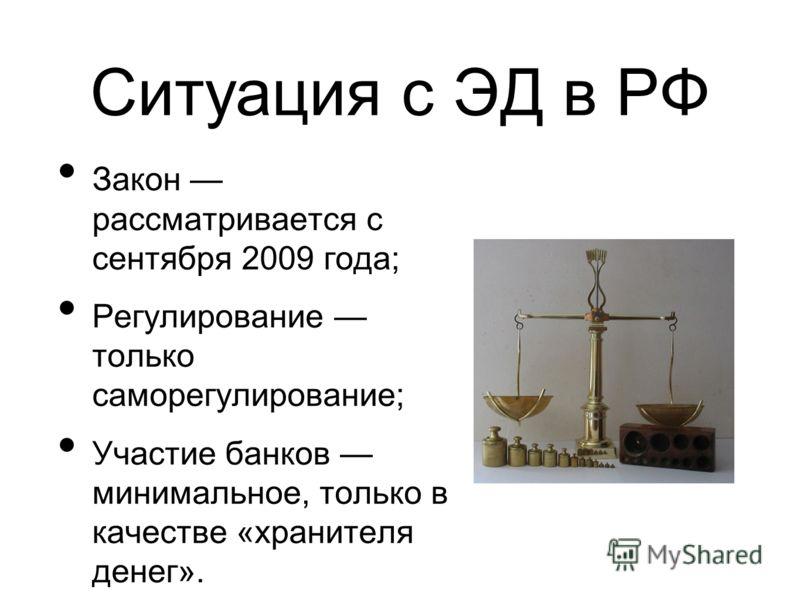 Ситуация с ЭД в РФ Закон рассматривается с сентября 2009 года; Регулирование только саморегулирование; Участие банков минимальное, только в качестве «хранителя денег».