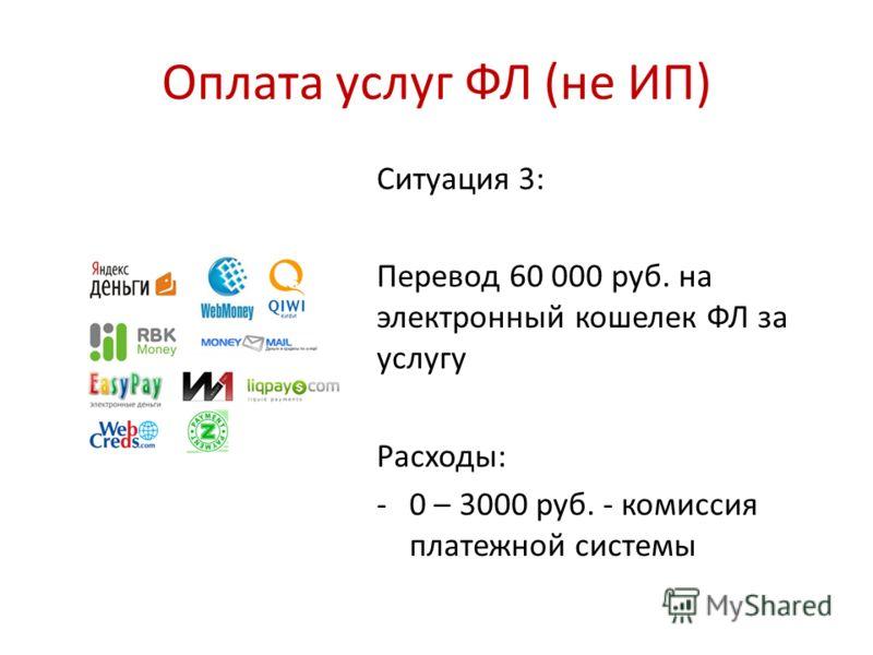 Оплата услуг ФЛ (не ИП) Ситуация 3: Перевод 60 000 руб. на электронный кошелек ФЛ за услугу Расходы: -0 – 3000 руб. - комиссия платежной системы