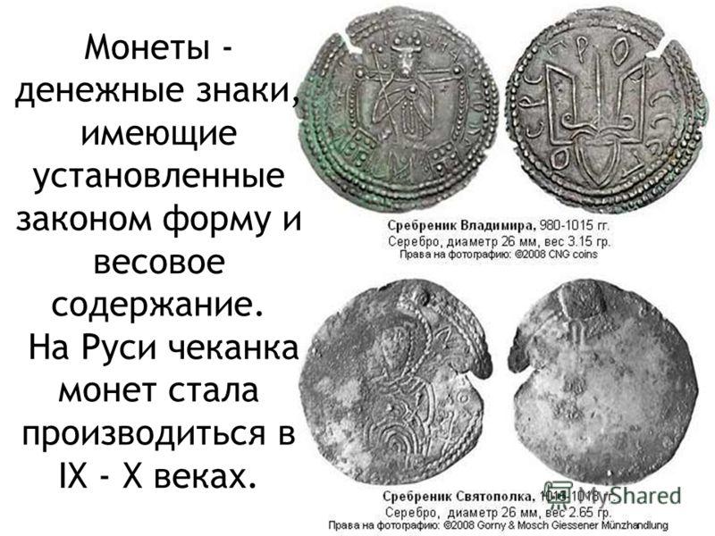 Монеты - денежные знаки, имеющие установленные законом форму и весовое содержание. На Руси чеканка монет стала производиться в IX - X веках.