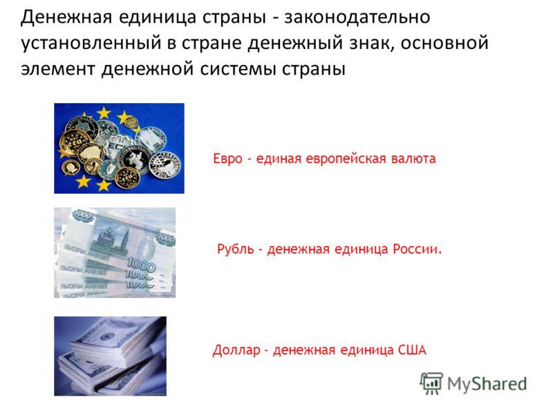 Денежная единица страны - законодательно установленный в стране денежный знак, основной элемент денежной системы страны Евро - единая европейская валюта Рубль - денежная единица России. Доллар - денежная единица США