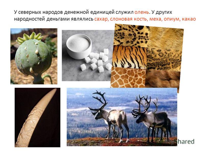 У северных народов денежной единицей служил олень. У других народностей деньгами являлись сахар, слоновая кость, меха, опиум, какао