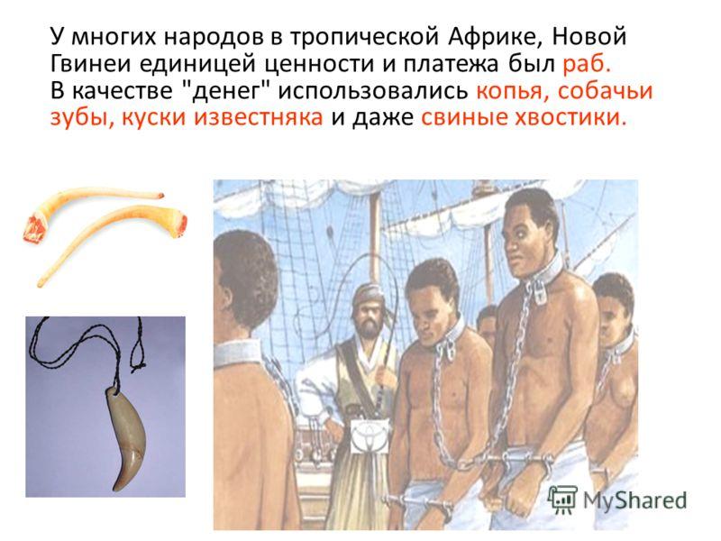У многих народов в тропической Африке, Новой Гвинеи единицей ценности и платежа был раб. В качестве денег использовались копья, собачьи зубы, куски известняка и даже свиные хвостики.