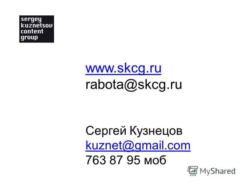 Сергей Кузнецов kuznet@gmail.com 763 87 95 моб www.skcg.ru rabota@skcg.ru