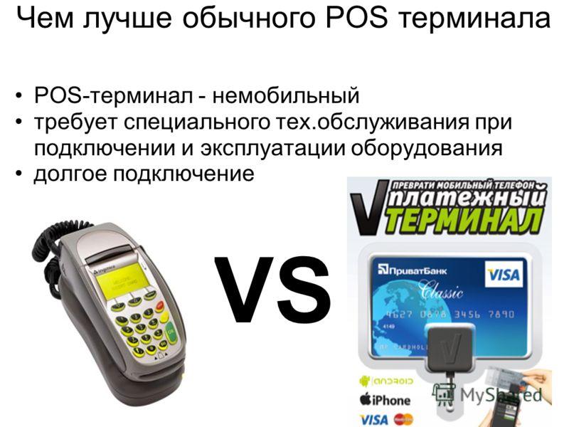 POS-терминал - немобильный требует специального тех.обслуживания при подключении и эксплуатации оборудования долгое подключение Чем лучше обычного POS терминала VS