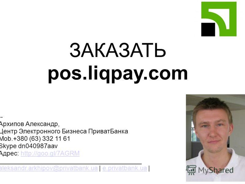 ЗАКАЗАТЬ pos.liqpay.com -- Архипов Александр, Центр Электронного Бизнеса ПриватБанка Mob.+380 (63) 332 11 61 Skype dn040987aav Адрес: http://goo.gl/7AGRMhttp://goo.gl/7AGRM ________________________________________ aleksandr.arkhipov@privatbank.ua | e