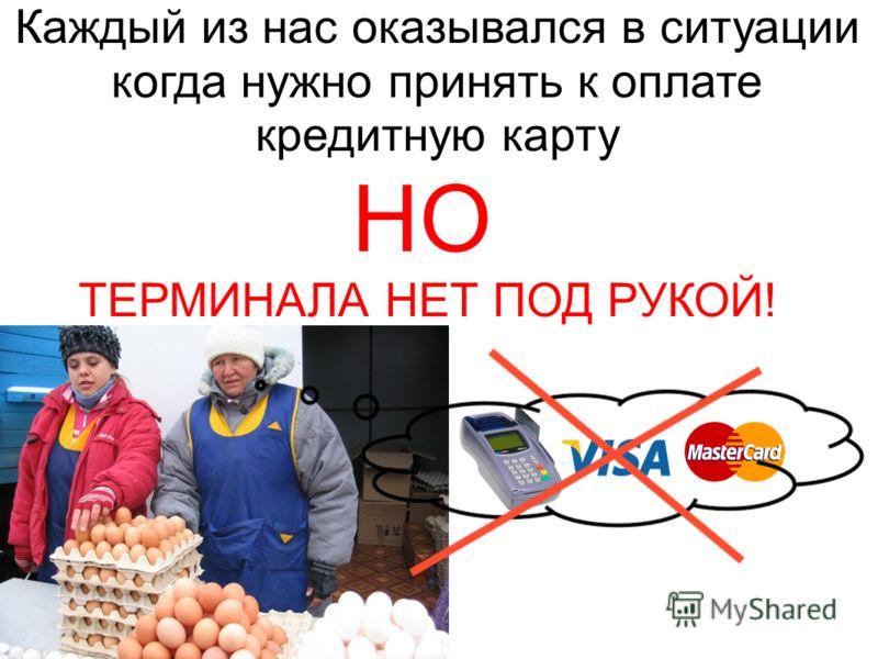 Каждый из нас оказывался в ситуации когда нужно принять к оплате кредитную карту НО ТЕРМИНАЛА НЕТ ПОД РУКОЙ!
