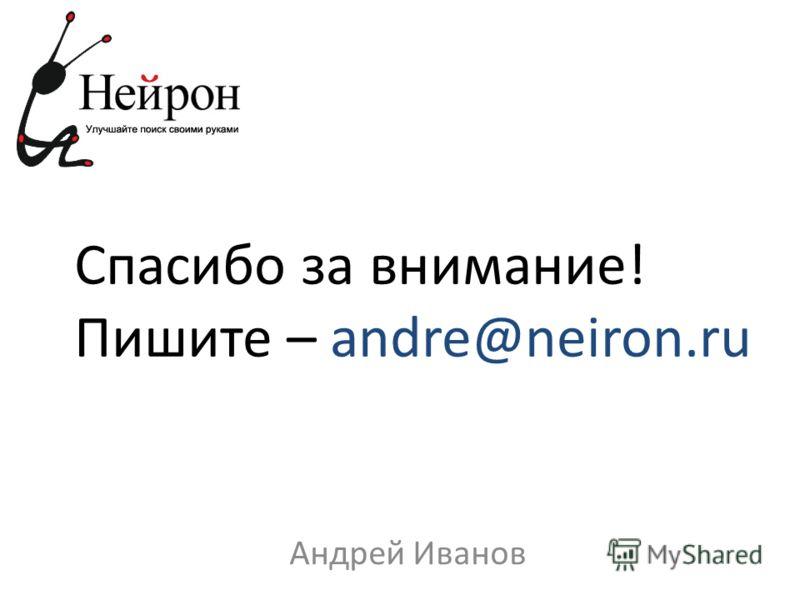 Спасибо за внимание! Пишите – andre@neiron.ru Андрей Иванов
