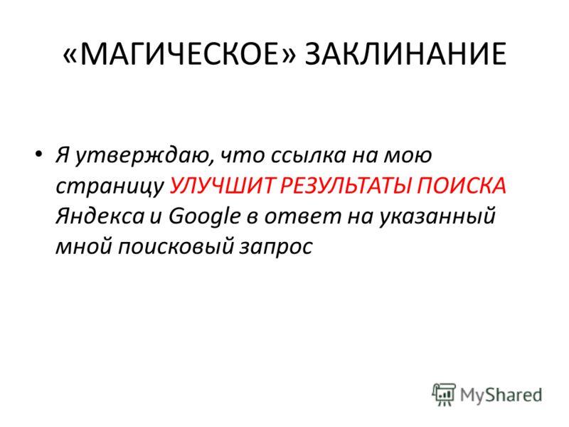 «МАГИЧЕСКОЕ» ЗАКЛИНАНИЕ Я утверждаю, что ссылка на мою страницу УЛУЧШИТ РЕЗУЛЬТАТЫ ПОИСКА Яндекса и Google в ответ на указанный мной поисковый запрос