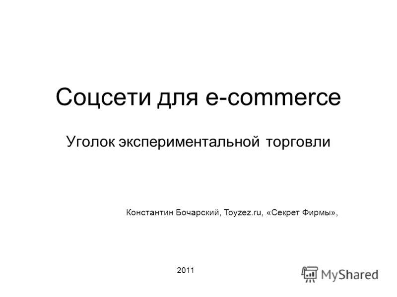 Соцсети для e-commerce Уголок экспериментальной торговли Константин Бочарский, Toyzez.ru, «Секрет Фирмы», 2011