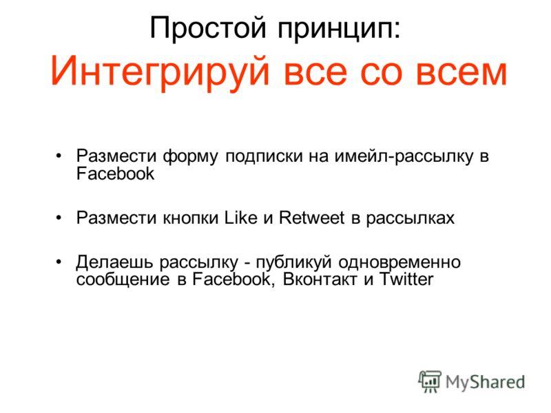 Простой принцип: Интегрируй все со всем Размести форму подписки на имейл-рассылку в Facebook Размести кнопки Like и Retweet в рассылках Делаешь рассылку - публикуй одновременно сообщение в Facebook, Вконтакт и Twitter