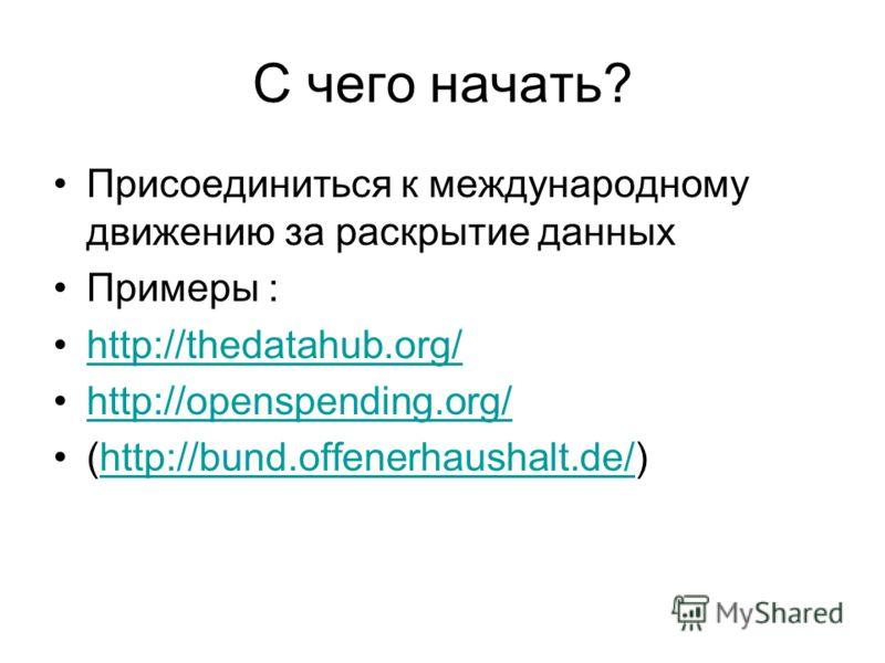 С чего начать? Присоединиться к международному движению за раскрытие данных Примеры : http://thedatahub.org/ http://openspending.org/ (http://bund.offenerhaushalt.de/)http://bund.offenerhaushalt.de/