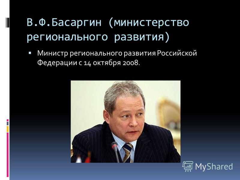 В.Ф.Басаргин (министерство регионального развития) Министр регионального развития Российской Федерации с 14 октября 2008.