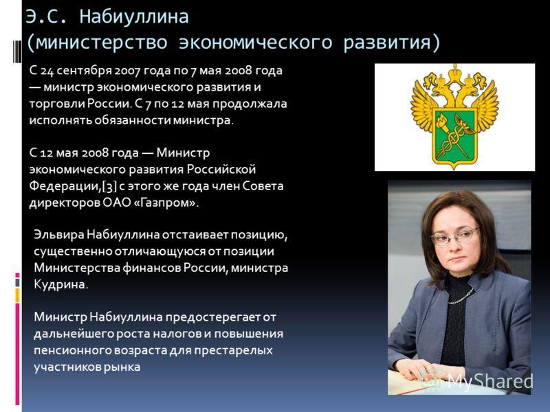 Э.С. Набиуллина (министерство экономического развития) C 24 сентября 2007 года по 7 мая 2008 года министр экономического развития и торговли России. С 7 по 12 мая продолжала исполнять обязанности министра. С 12 мая 2008 года Министр экономического ра