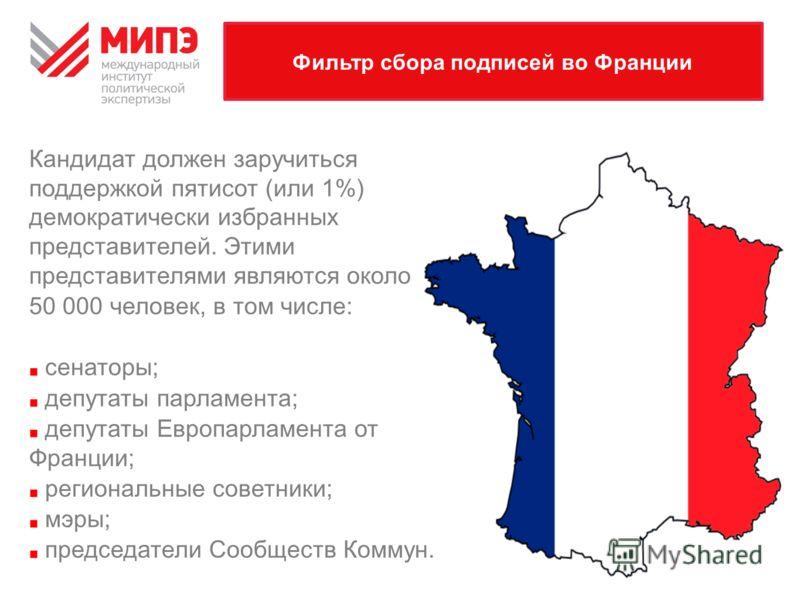 Фильтр сбора подписей во Франции Кандидат должен заручиться поддержкой пятисот (или 1%) демократически избранных представителей. Этими представителями являются около 50 000 человек, в том числе: сенаторы; депутаты парламента; депутаты Европарламента