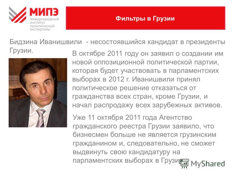 Фильтры в Грузии В октябре 2011 году он заявил о создании им новой оппозиционной политической партии, которая будет участвовать в парламентских выборах в 2012 г. Иванишвили принял политическое решение отказаться от гражданства всех стран, кроме Грузи