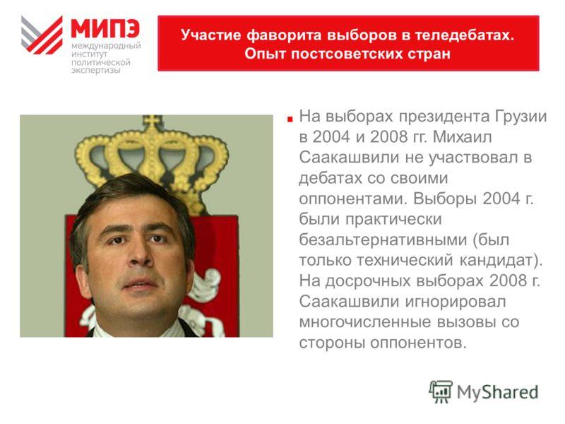 Участие фаворита выборов в теледебатах. Опыт постсоветских стран На выборах президента Грузии в 2004 и 2008 гг. Михаил Саакашвили не участвовал в дебатах со своими оппонентами. Выборы 2004 г. были практически безальтернативными (был только технически