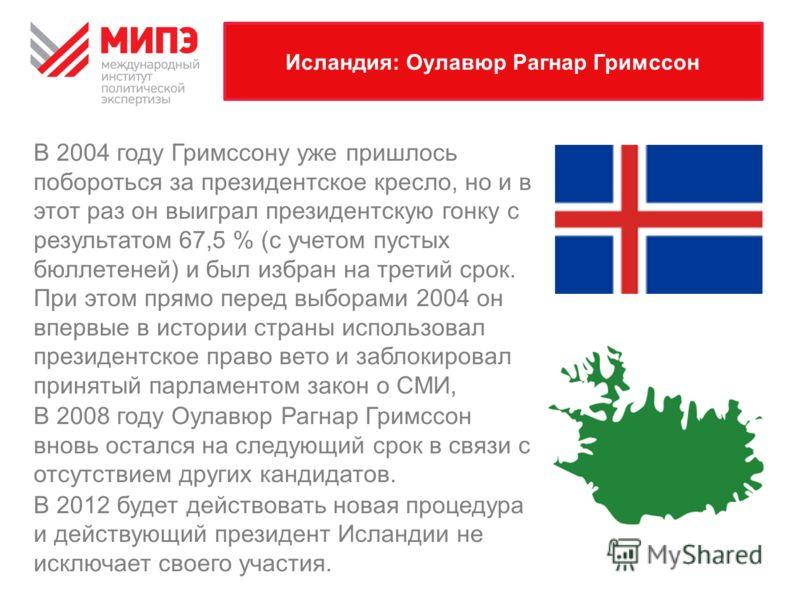 Исландия: Оулавюр Рагнар Гримссон В 2004 году Гримссону уже пришлось побороться за президентское кресло, но и в этот раз он выиграл президентскую гонку с результатом 67,5 % (с учетом пустых бюллетеней) и был избран на третий срок. При этом прямо пере