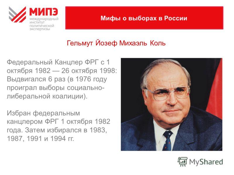 Мифы о выборах в России Федеральный Канцлер ФРГ с 1 октября 1982 26 октября 1998: Выдвигался 6 раз (в 1976 году проиграл выборы социально- либеральной коалиции). Избран федеральным канцлером ФРГ 1 октября 1982 года. Затем избирался в 1983, 1987, 1991