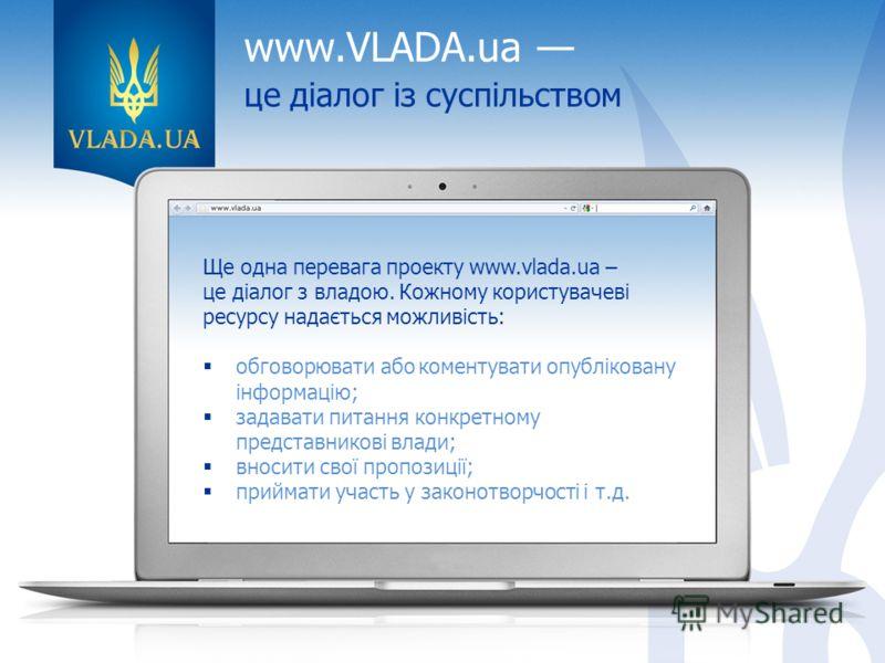 www.VLADA.ua це діалог із суспільством Ще одна перевага проекту www.vlada.ua – це діалог з владою. Кожному користувачеві ресурсу надається можливість: обговорювати або коментувати опубліковану інформацію; задавати питання конкретному представникові в