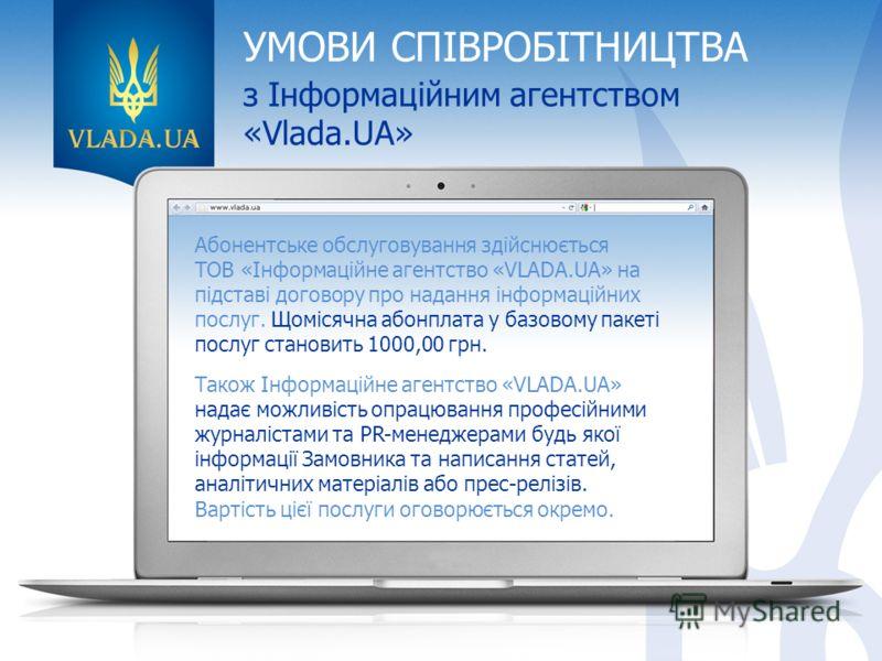 УМОВИ СПІВРОБІТНИЦТВА з Інформаційним агентством «Vlada.UA» Абонентське обслуговування здійснюється ТОВ «Інформаційне агентство «VLADA.UA» на підставі договору про надання інформаційних послуг. Щомісячна абонплата у базовому пакеті послуг становить 1