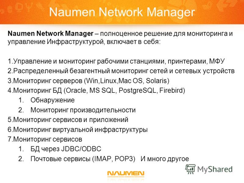 Naumen Network Manager Naumen Network Manager – полноценное решение для мониторинга и управление Инфраструктурой, включает в себя: 1.Управление и мониторинг рабочими станциями, принтерами, МФУ 2.Распределенный безагентный мониторинг сетей и сетевых у