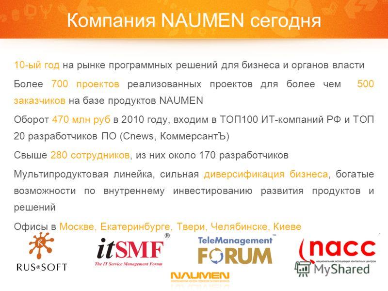 Компания NAUMEN сегодня 10-ый год на рынке программных решений для бизнеса и органов власти Более 700 проектов реализованных проектов для более чем 500 заказчиков на базе продуктов NAUMEN Оборот 470 млн руб в 2010 году, входим в ТОП100 ИТ-компаний РФ