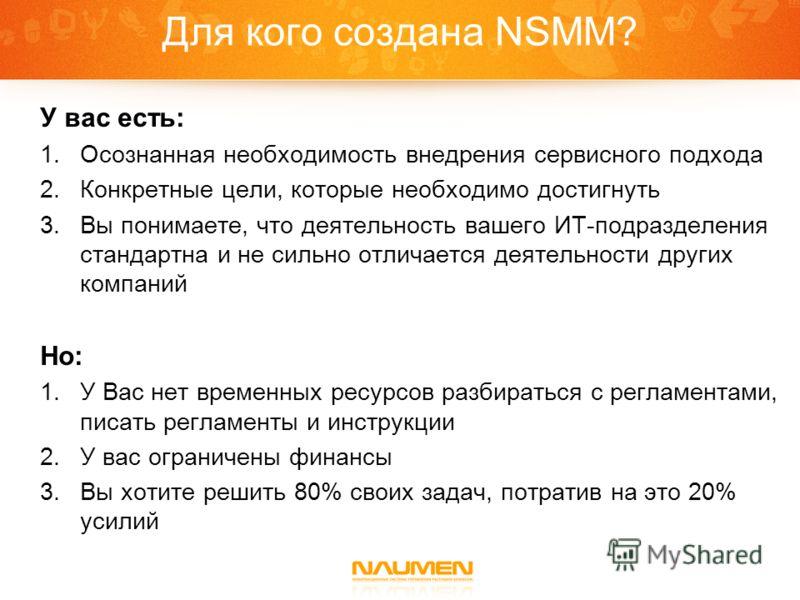 Для кого создана NSMM? У вас есть: 1.Осознанная необходимость внедрения сервисного подхода 2.Конкретные цели, которые необходимо достигнуть 3.Вы понимаете, что деятельность вашего ИТ-подразделения стандартна и не сильно отличается деятельности других
