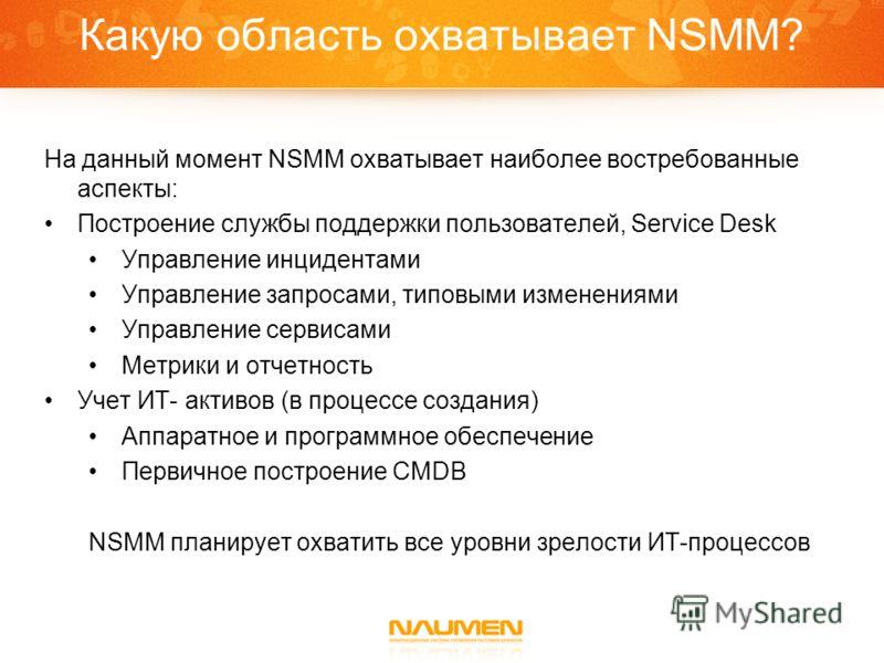 Какую область охватывает NSMM? На данный момент NSMM охватывает наиболее востребованные аспекты: Построение службы поддержки пользователей, Service Desk Управление инцидентами Управление запросами, типовыми изменениями Управление сервисами Метрики и