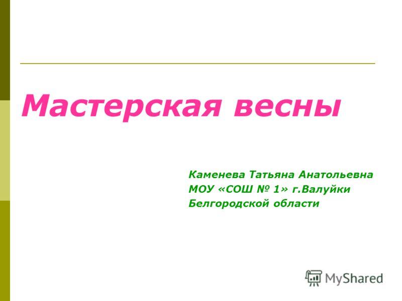 Мастерская весны Каменева Татьяна Анатольевна МОУ «СОШ 1» г.Валуйки Белгородской области