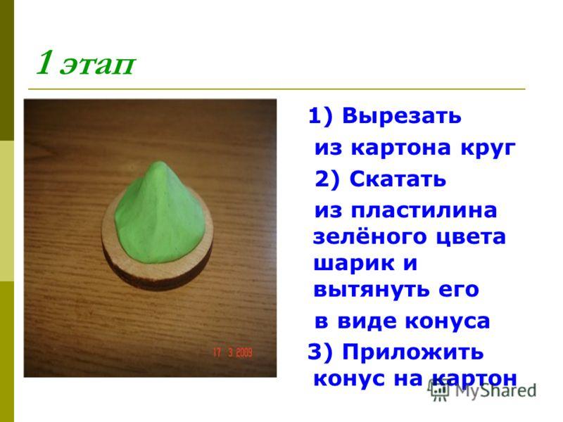 1 этап 1) Вырезать из картона круг 2) Скатать из пластилина зелёного цвета шарик и вытянуть его в виде конуса 3) Приложить конус на картон