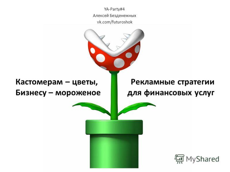 Кастомерам – цветы, Рекламные стратегии Бизнесу – мороженое для финансовых услуг YA-Party#4 Алексей Безденежных vk.com/futuroshok